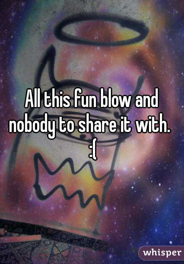 All this fun blow and nobody to share it with.   :(