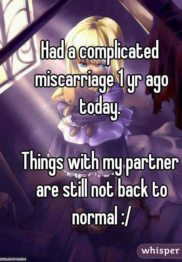 Had a complicated miscarriage 1 yr ago today.   Things with my partner are still not back to normal :/