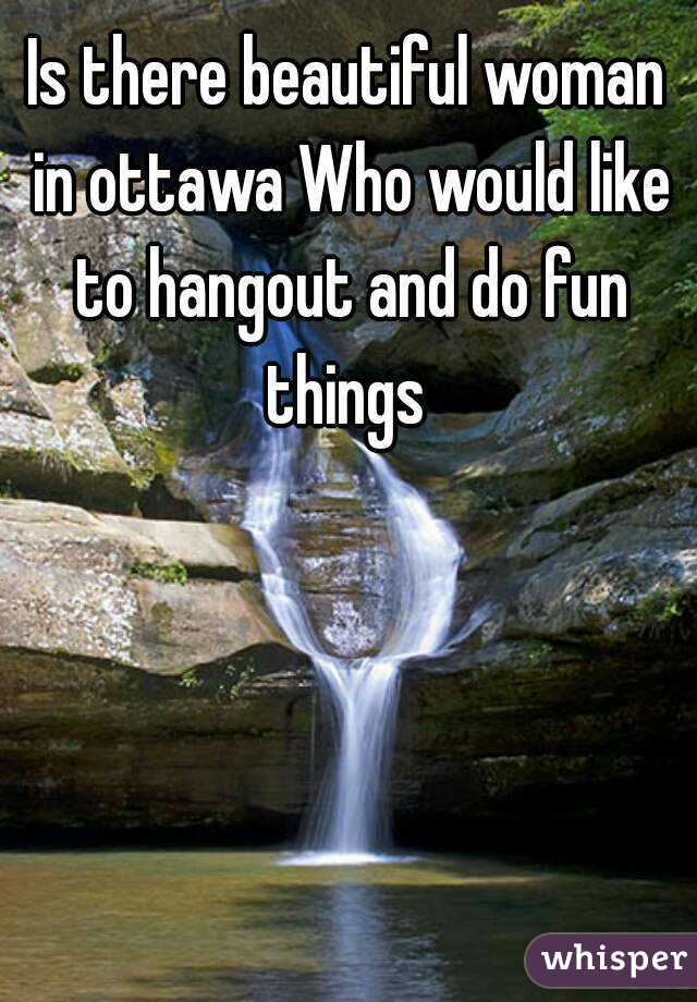 Is there beautiful woman in ottawa Who would like to hangout and do fun things