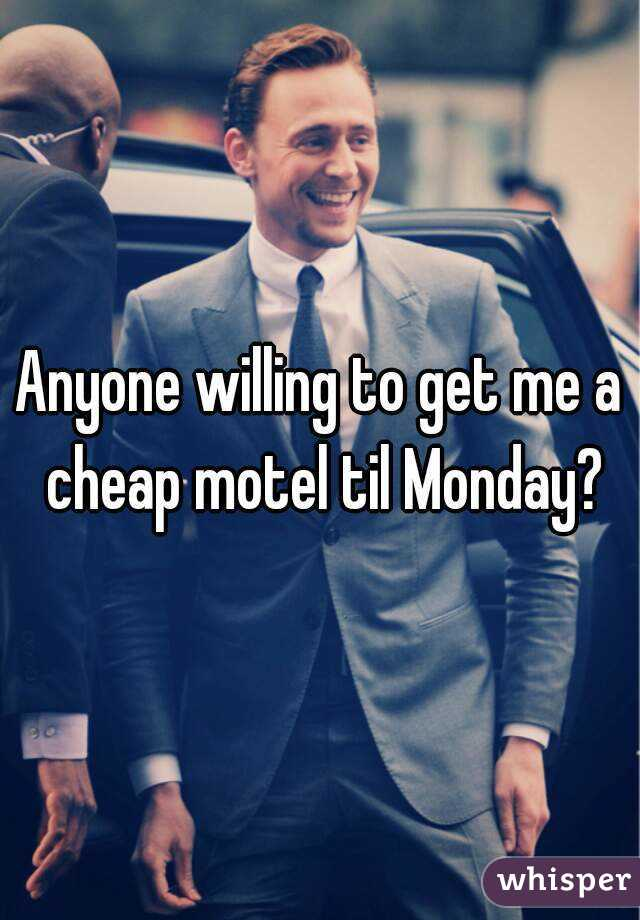 Anyone willing to get me a cheap motel til Monday?