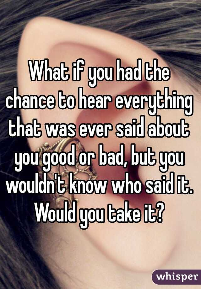 What if you had the chance to hear everything that was ever said about you good or bad, but you wouldn't know who said it. Would you take it?