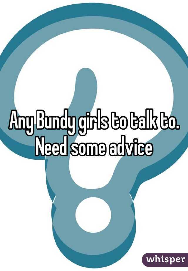 Any Bundy girls to talk to. Need some advice