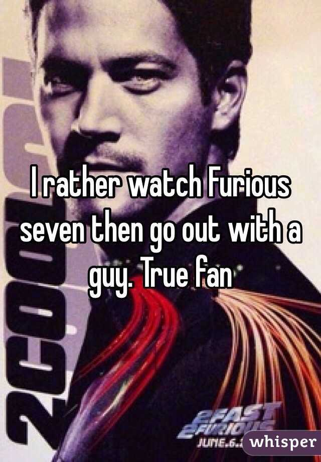 I rather watch Furious seven then go out with a guy. True fan