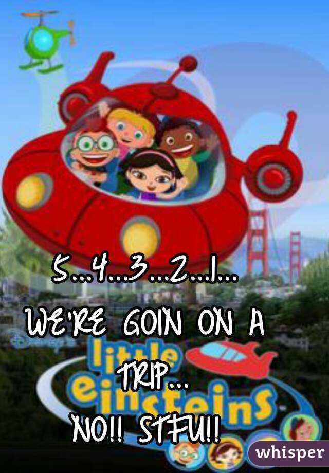 5...4...3...2...1... WE'RE GOIN ON A TRIP... NO!! STFU!!