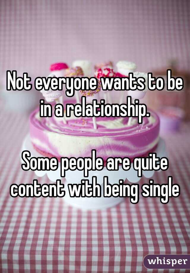 Not everyone wants to be in a relationship.   Some people are quite content with being single