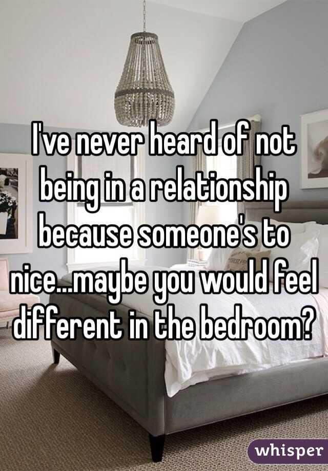 I've never heard of not being in a relationship because someone's to nice...maybe you would feel different in the bedroom?