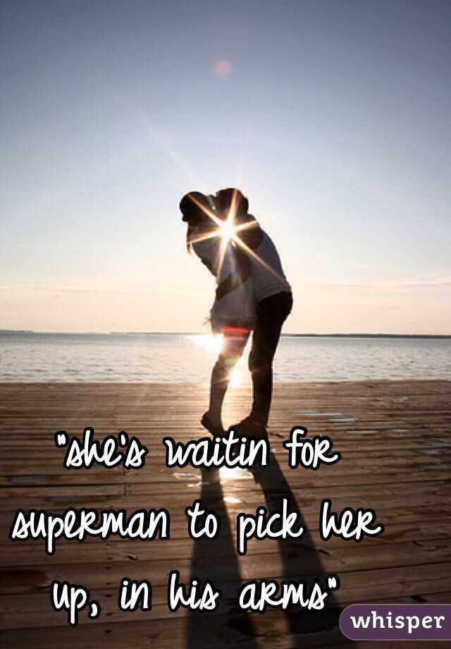 """""""she's waitin for superman to pick her up, in his arms"""""""