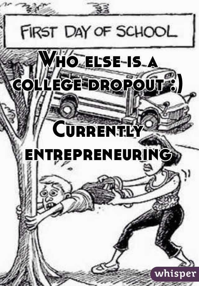 Who else is a college dropout :)  Currently entrepreneuring
