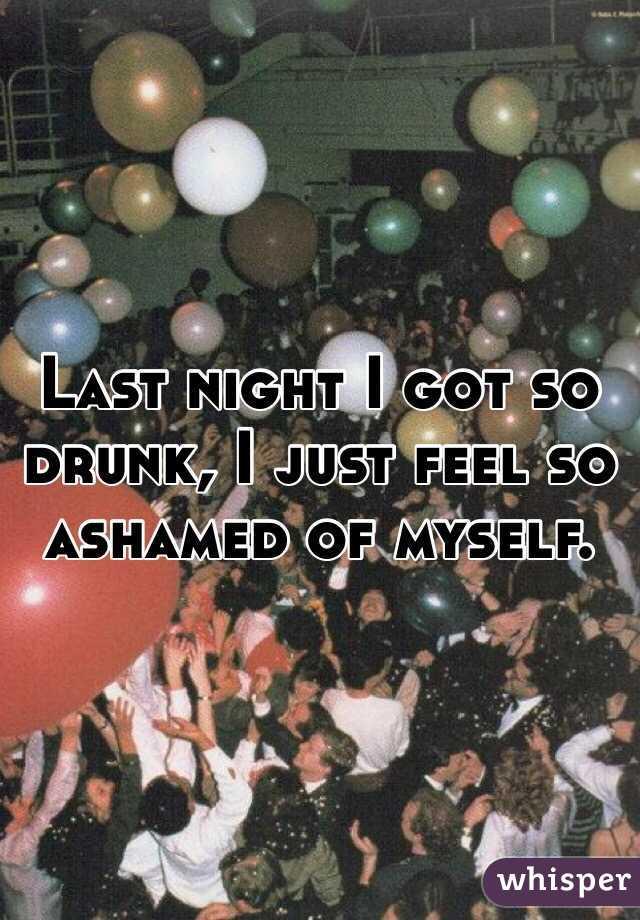 Last night I got so drunk, I just feel so ashamed of myself.