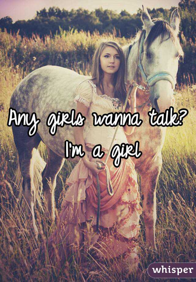 Any girls wanna talk? I'm a girl