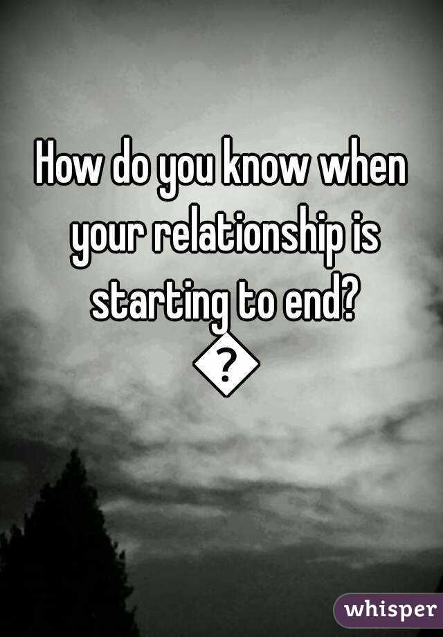 How do you know when your relationship is starting to end? 😢