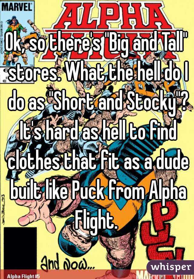 """Ok, so there's """"Big and Tall"""" stores. What the hell do I do as """"Short and Stocky""""? It's hard as hell to find clothes that fit as a dude built like Puck from Alpha Flight."""