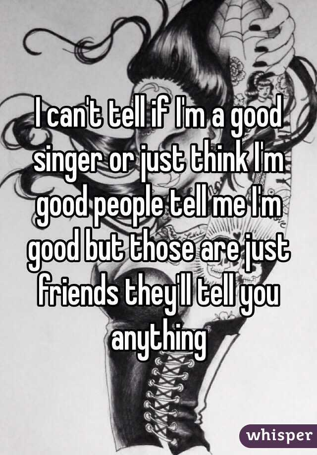 I can't tell if I'm a good singer or just think I'm good people tell me I'm good but those are just friends they'll tell you anything