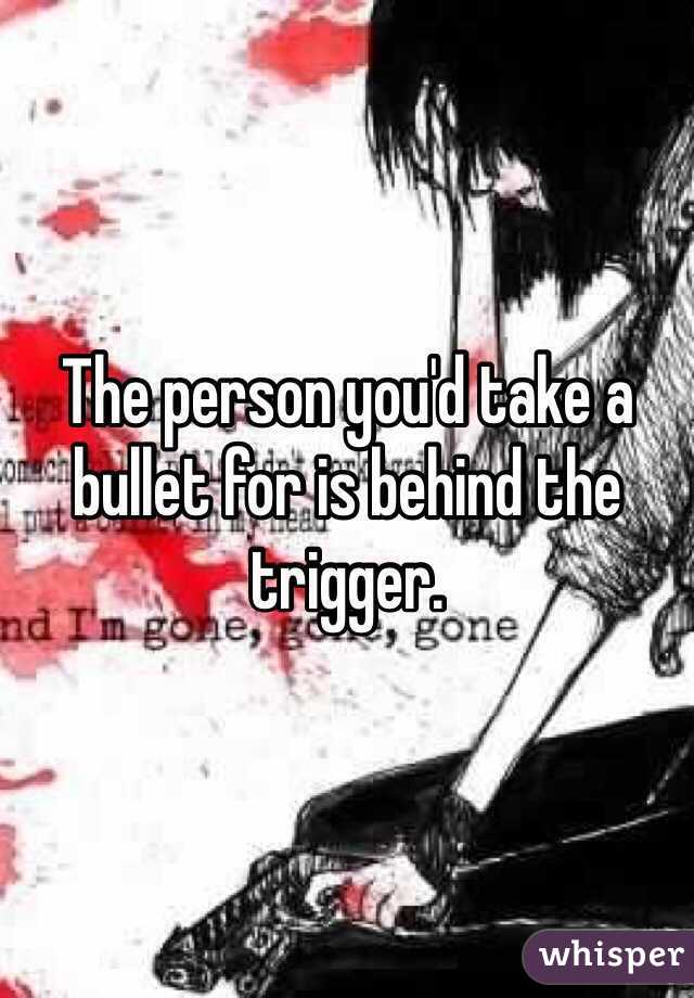 The person you'd take a bullet for is behind the trigger.