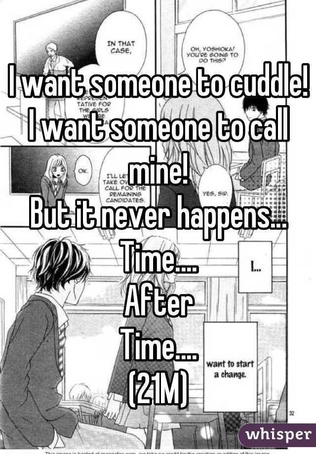 I want someone to cuddle! I want someone to call mine! But it never happens... Time.... After Time.... (21M)