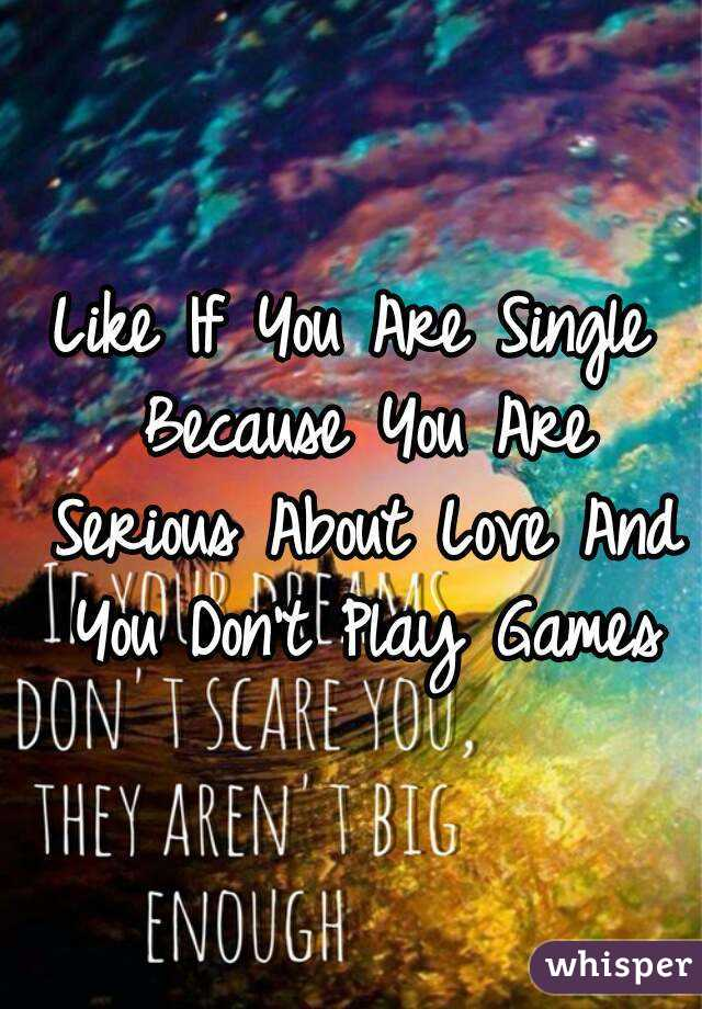 Like If You Are Single Because You Are Serious About Love And You Don't Play Games