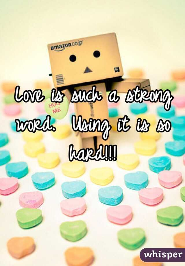 Love is such a strong word.  Using it is so hard!!!