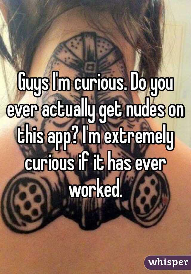 Guys I'm curious. Do you ever actually get nudes on this app? I'm extremely curious if it has ever worked.
