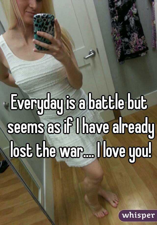 Everyday is a battle but seems as if I have already lost the war.... I love you!