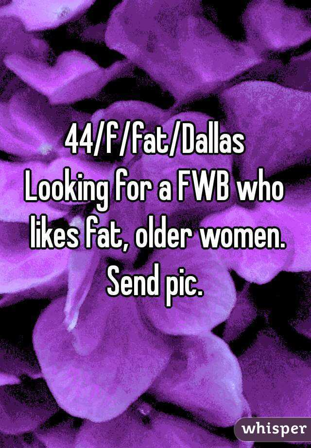 44/f/fat/Dallas Looking for a FWB who likes fat, older women. Send pic.