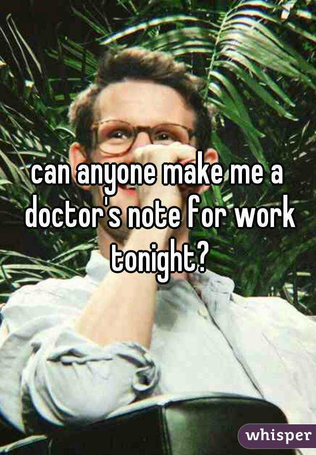 can anyone make me a doctor's note for work tonight?