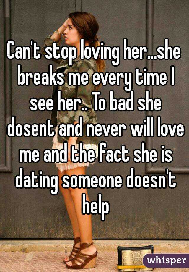 Can't stop loving her...she breaks me every time I see her.. To bad she dosent and never will love me and the fact she is dating someone doesn't help
