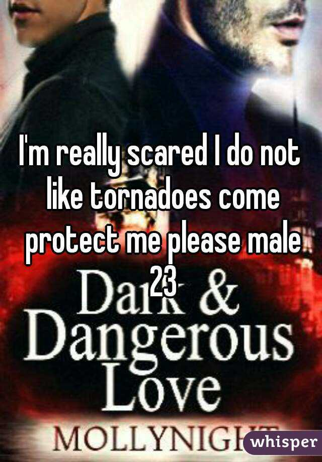 I'm really scared I do not like tornadoes come protect me please male 23