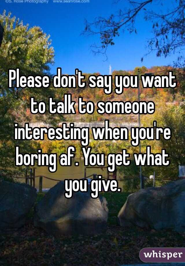 Please don't say you want to talk to someone interesting when you're boring af. You get what you give.