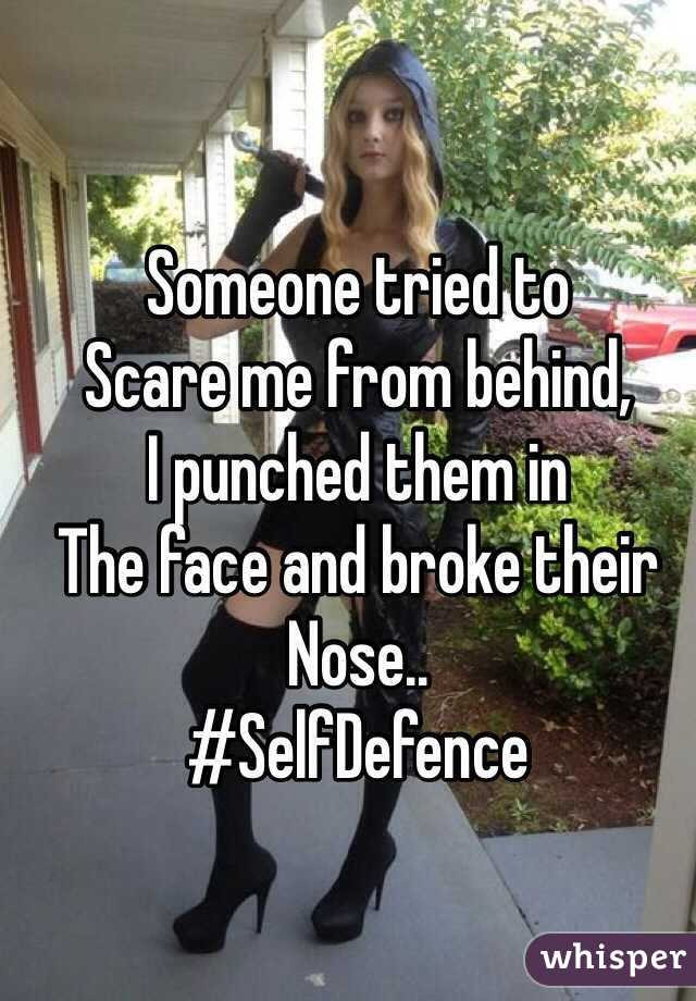 Someone tried to Scare me from behind, I punched them in The face and broke their Nose.. #SelfDefence
