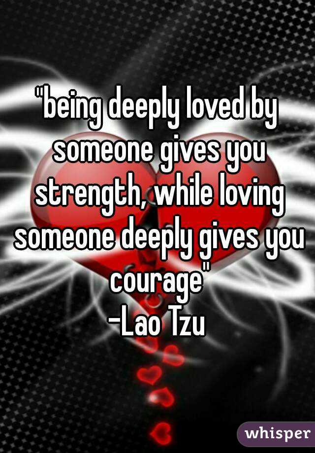"""""""being deeply loved by someone gives you strength, while loving someone deeply gives you courage"""" -Lao Tzu"""