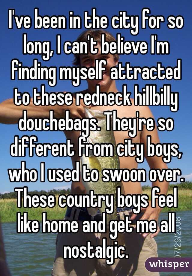 I've been in the city for so long, I can't believe I'm finding myself attracted to these redneck hillbilly douchebags. They're so different from city boys, who I used to swoon over. These country boys feel like home and get me all nostalgic.