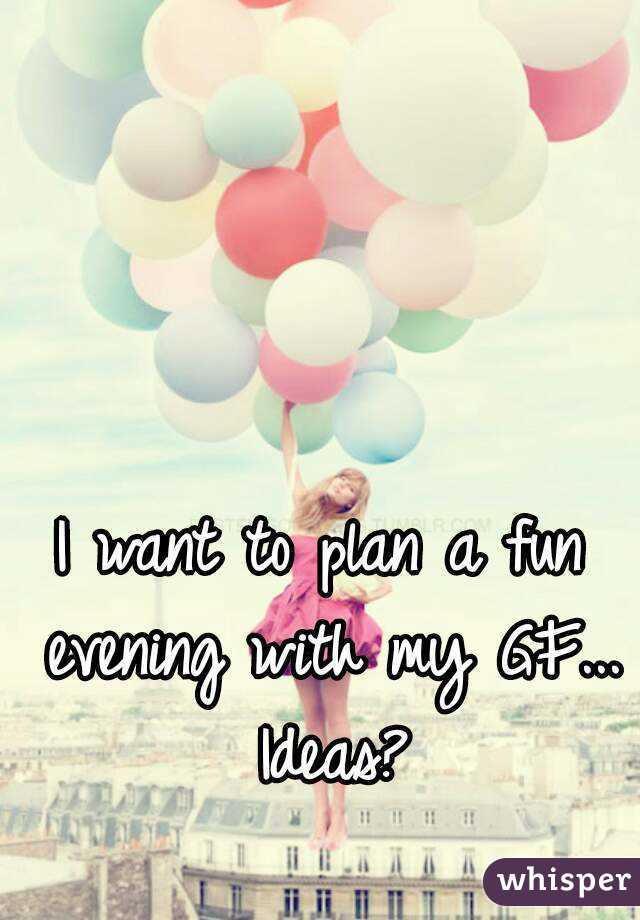 I want to plan a fun evening with my GF... Ideas?