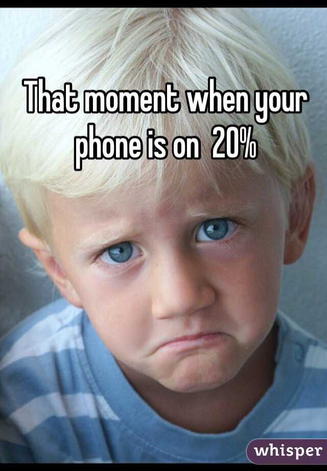 That moment when your phone is on  20%