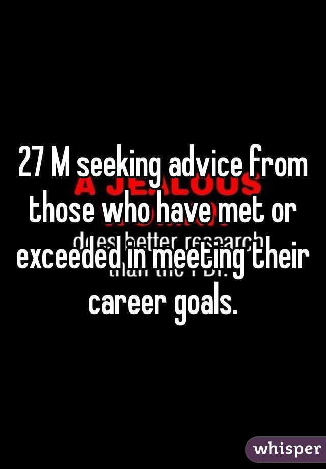 27 M seeking advice from those who have met or exceeded in meeting their career goals.