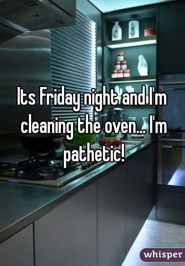 Its Friday night and I'm cleaning the oven... I'm pathetic!