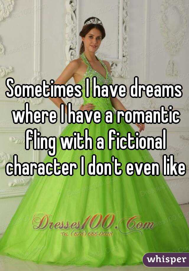 Sometimes I have dreams where I have a romantic fling with a fictional character I don't even like