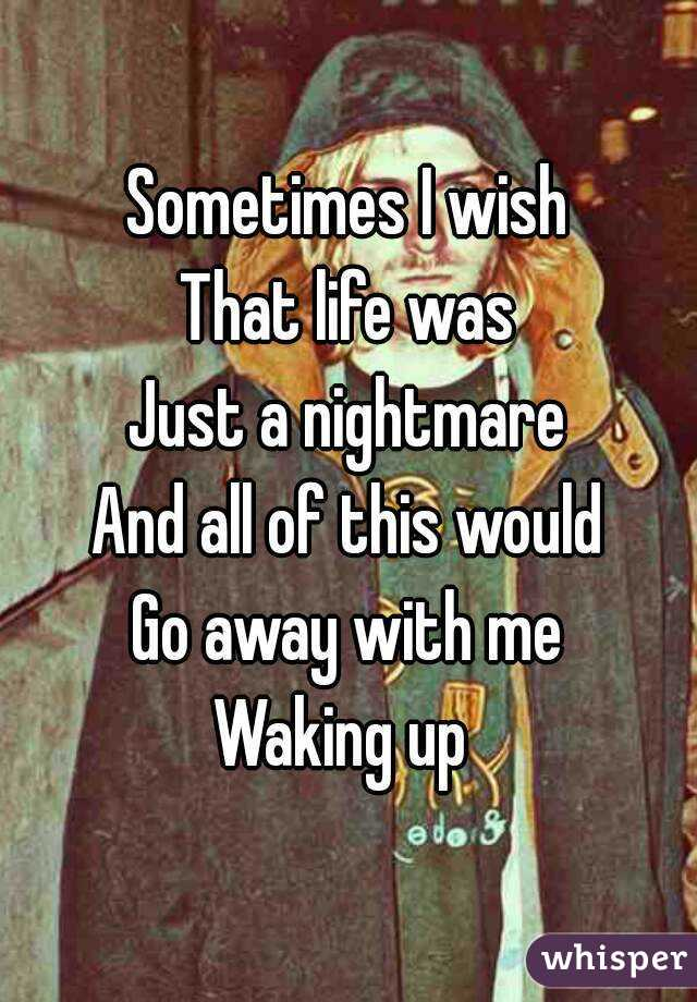 Sometimes I wish That life was Just a nightmare And all of this would Go away with me Waking up