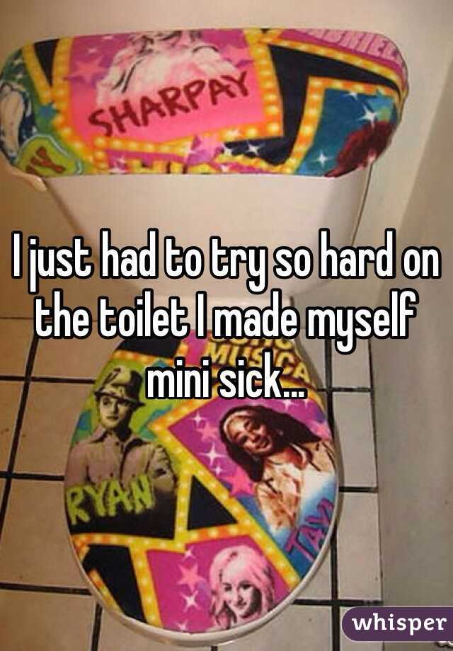 I just had to try so hard on the toilet I made myself mini sick...