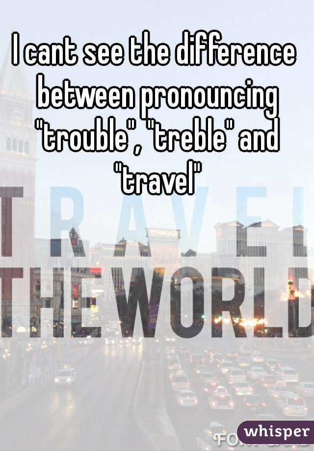 """I cant see the difference between pronouncing """"trouble"""", """"treble"""" and """"travel"""""""