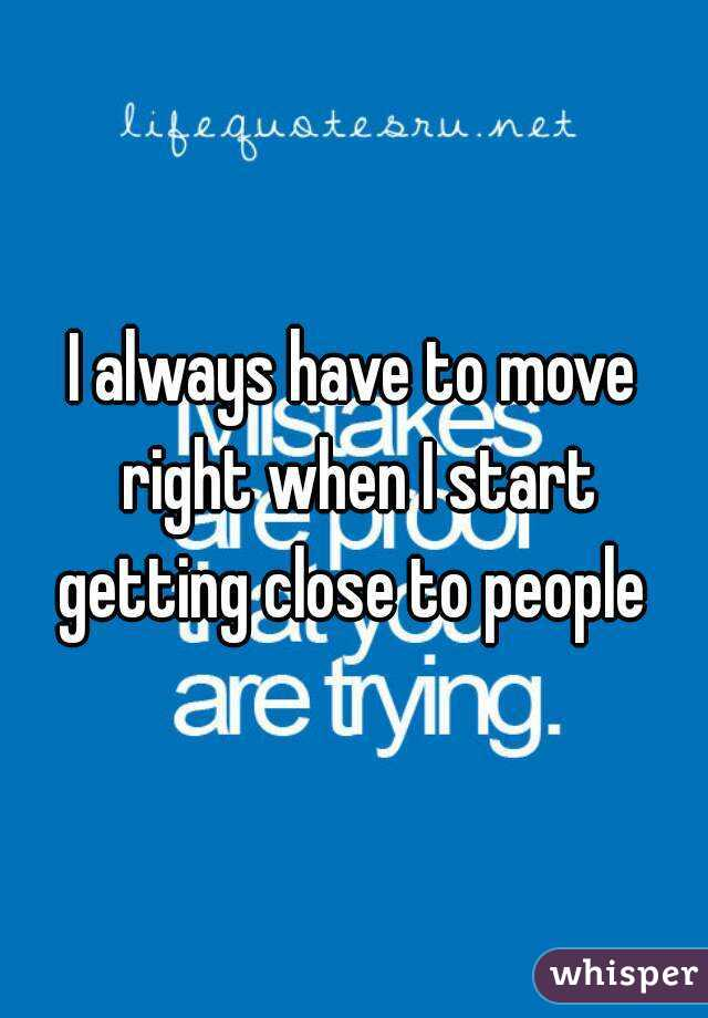 I always have to move right when I start getting close to people