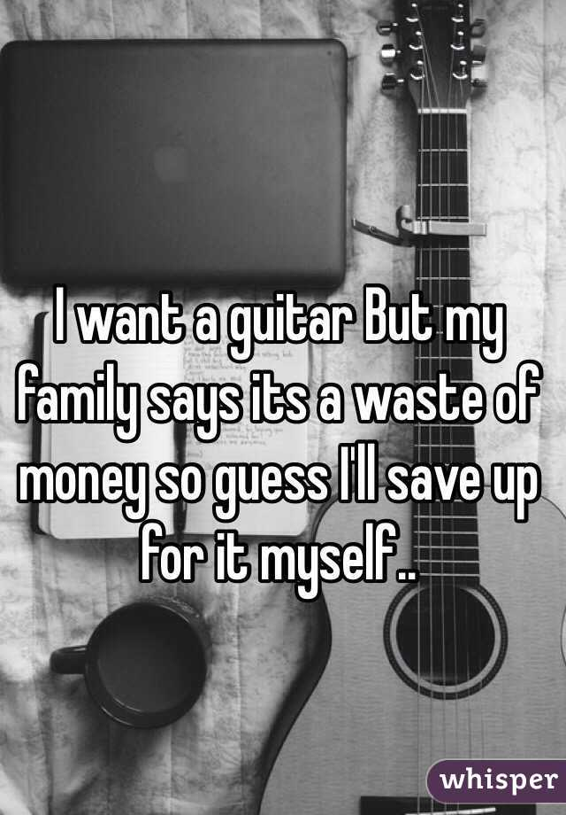 I want a guitar But my family says its a waste of money so guess I'll save up for it myself..