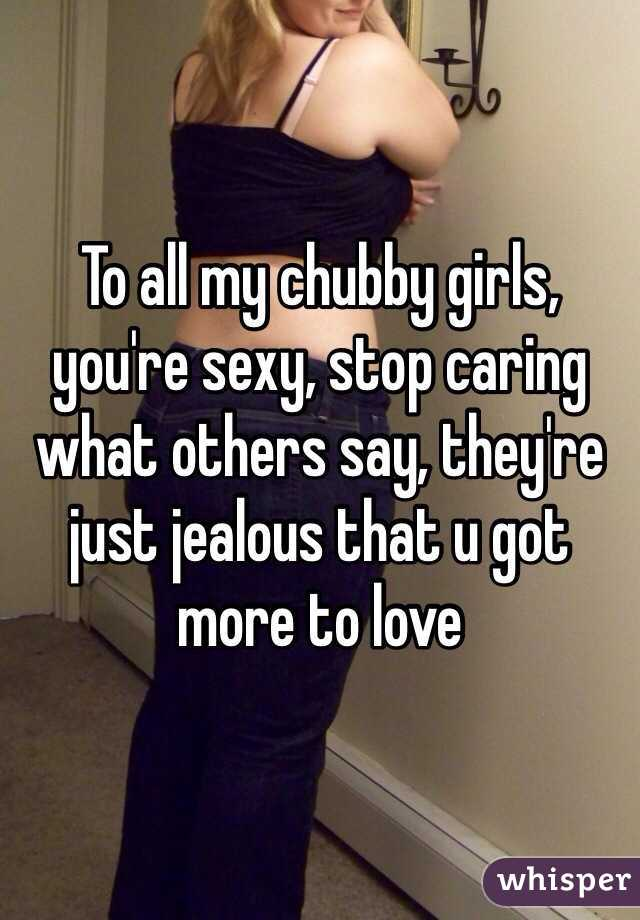 To all my chubby girls, you're sexy, stop caring what others say, they're just jealous that u got more to love