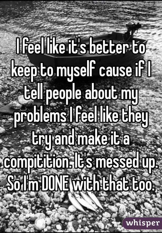 I feel like it's better to keep to myself cause if I tell people about my problems I feel like they try and make it a compitition. It's messed up. So I'm DONE with that too.