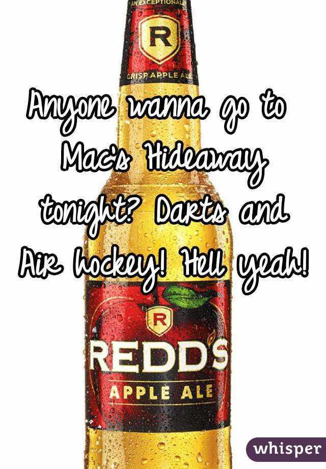Anyone wanna go to Mac's Hideaway tonight? Darts and Air hockey! Hell yeah!