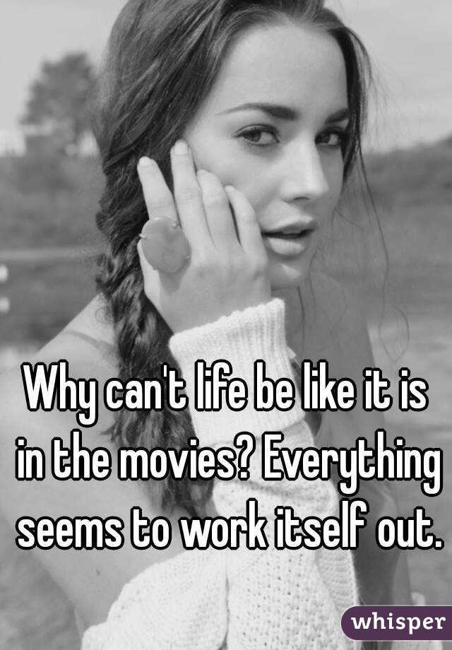 Why can't life be like it is in the movies? Everything seems to work itself out.