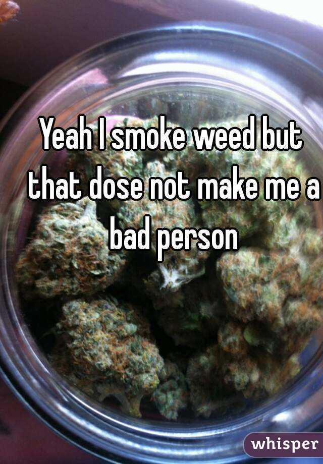 Yeah I smoke weed but that dose not make me a bad person