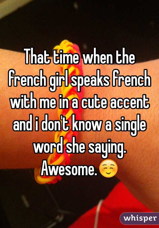 That time when the french girl speaks french with me in a cute accent and i don't know a single word she saying. Awesome.☺️