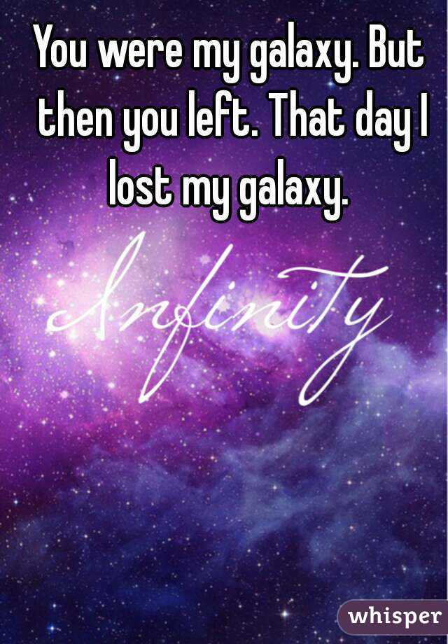 You were my galaxy. But then you left. That day I lost my galaxy.