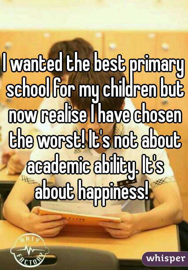 I wanted the best primary school for my children but now realise I have chosen the worst! It's not about academic ability. It's about happiness!