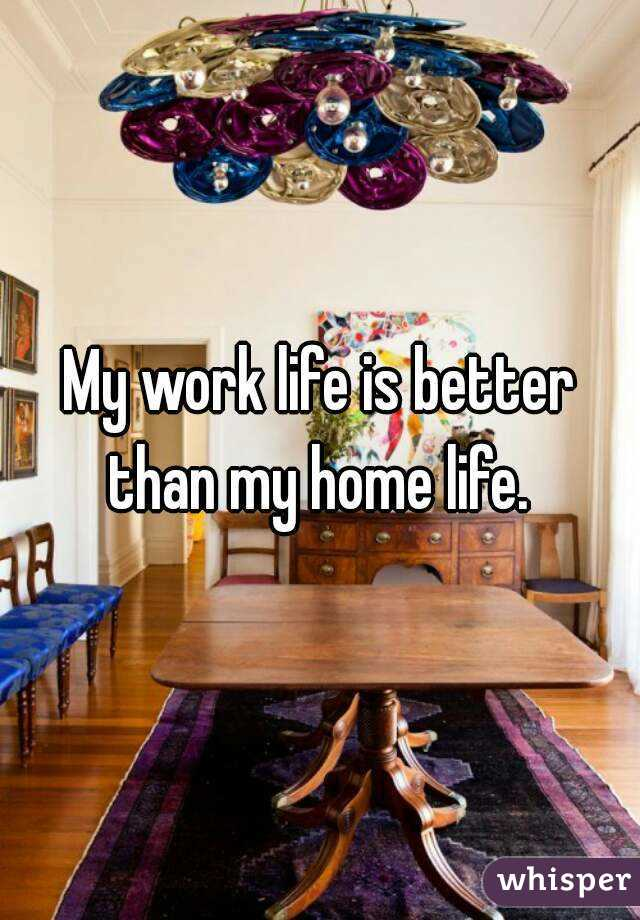 My work life is better than my home life.